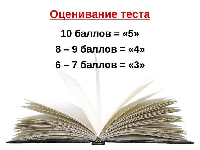 Оценивание теста 10 баллов = «5» 8 – 9 баллов = «4» 6 – 7 баллов = «3»