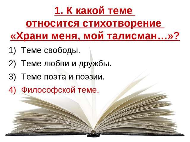 1. К какой теме относится стихотворение «Храни меня, мой талисман…»? Теме сво...