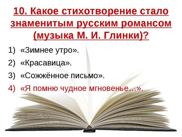 10. Какое стихотворение стало знаменитым русским романсом (музыка М. И. Глинк...