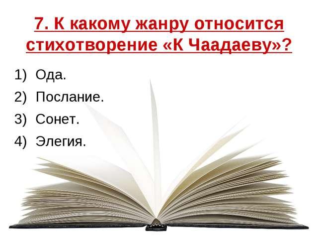7. К какому жанру относится стихотворение «К Чаадаеву»? Ода. Послание. Сонет....