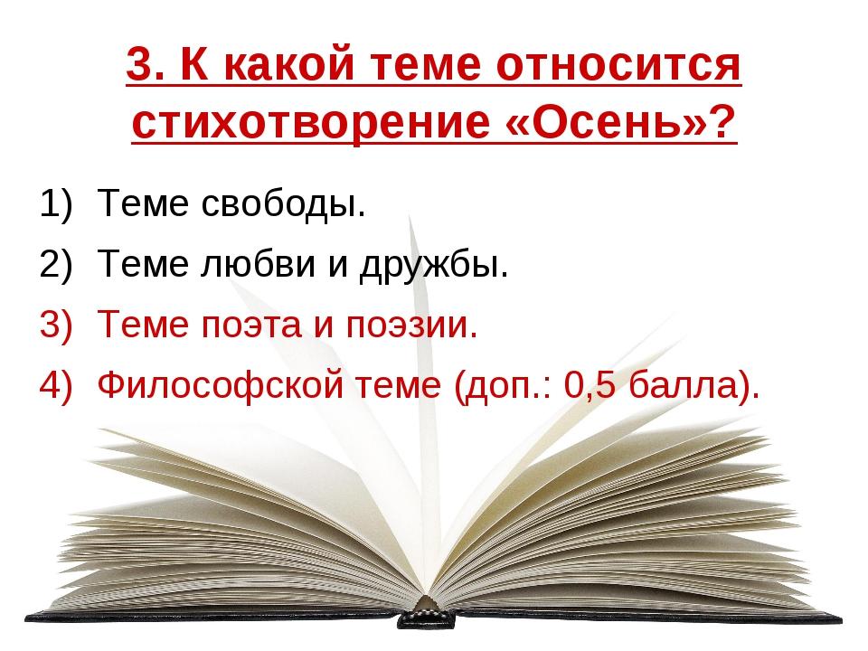 3. К какой теме относится стихотворение «Осень»? Теме свободы. Теме любви и д...