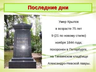 Умер Крылов в возрасте 75 лет 9 (21 по новому стилю) ноября 1844 года; похоро