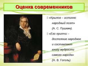  «Крылов – истинно народный поэт» (А. С. Пушкин).  «Его притчи – достояние