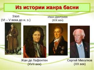 Эзоп (VI – V века до н. э.) Жан де Лафонтен (XVII век) Иван Дмитриев (XIX век