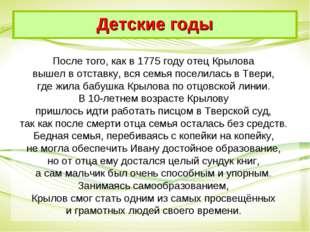 После того, как в 1775 году отец Крылова вышел в отставку, вся семья поселила