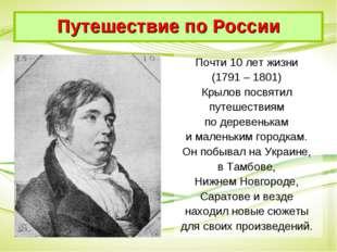 Почти 10 лет жизни (1791 – 1801) Крылов посвятил путешествиям по деревенькам