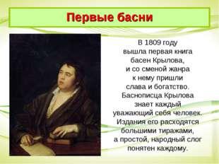 В 1809 году вышла первая книга басен Крылова, и со сменой жанра к нему пришли
