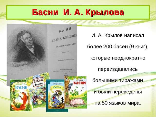 И. А. Крылов написал более 200 басен (9 книг), которые неоднократно переиздав...