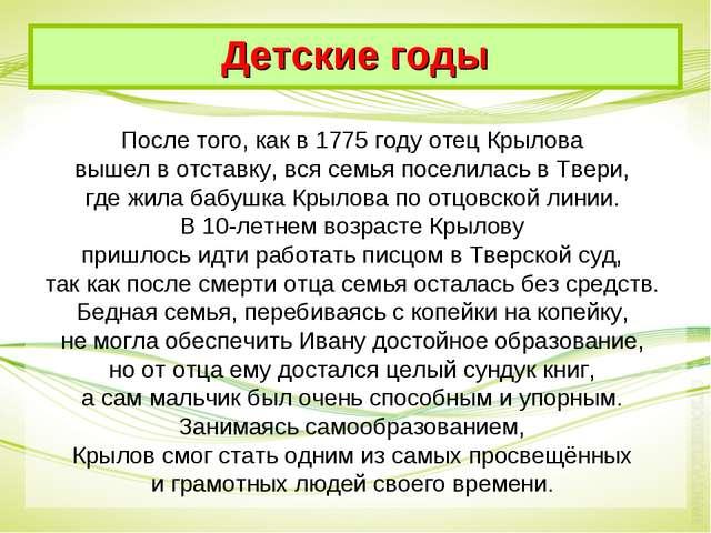 После того, как в 1775 году отец Крылова вышел в отставку, вся семья поселила...