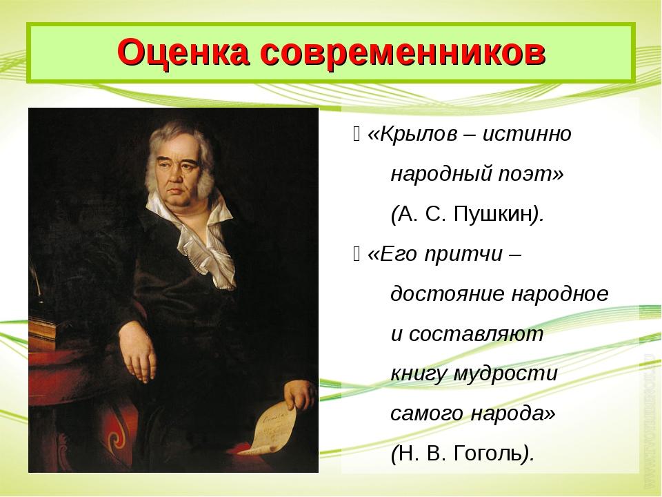  «Крылов – истинно народный поэт» (А. С. Пушкин).  «Его притчи – достояние...