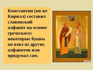 Константин (он же Кирилл) составил славянский алфавит на основе греческого: