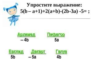 Упростите выражение: 5(b – a+1)+2(a+b)-(2b-3a) -5= ; Архимед Пифагор – 4b 5а