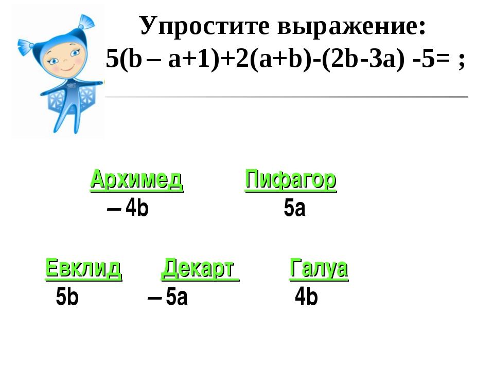 Упростите выражение: 5(b – a+1)+2(a+b)-(2b-3a) -5= ; Архимед Пифагор – 4b 5а...
