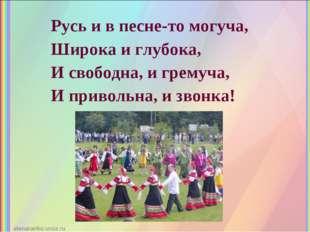 Русь и в песне-то могуча, Широка и глубока, И свободна, и гремуча, И приволь