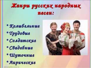 Жанры русских народных песен: Колыбельные Трудовые Солдатские Свадебные Шуточ