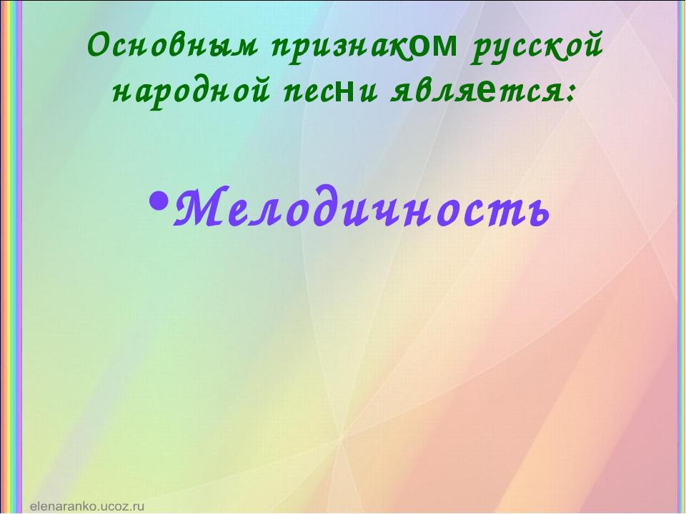 Основным признаком русской народной песни является: Мелодичность