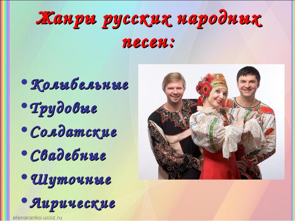 Жанры русских народных песен: Колыбельные Трудовые Солдатские Свадебные Шуточ...