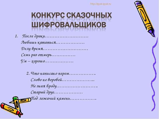 1. После драки……………………… Любишь кататься……………… Делу время………………………. Семь раз...