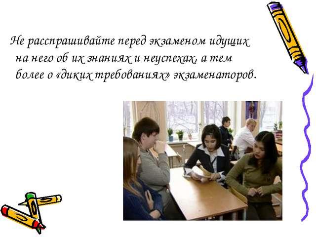 Не расспрашивайте перед экзаменом идущих на него об их знаниях и неуспехах,...