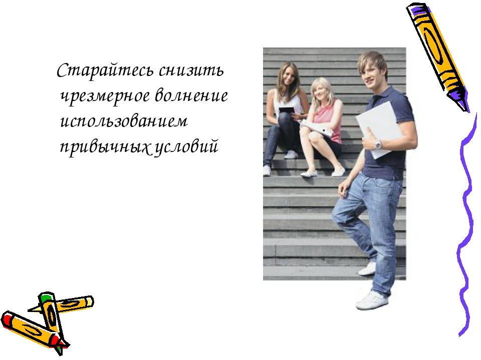Старайтесь снизить чрезмерное волнение использованием привычных условий