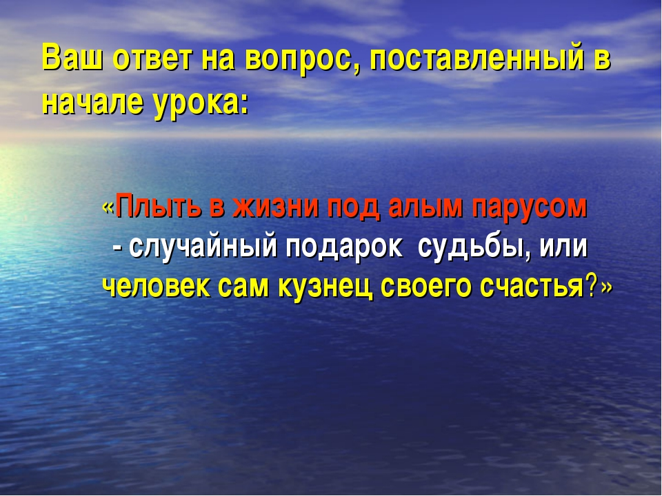 Ваш ответ на вопрос, поставленный в начале урока: «Плыть в жизни под алым пар...