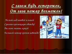 С газом будь осторожен, От газа пожар возможен! Нельзя над газовой плитой Суш