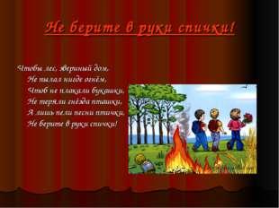 Не берите в руки спички! Чтобы лес, звериный дом, Не пылал нигде огнём, Чтоб