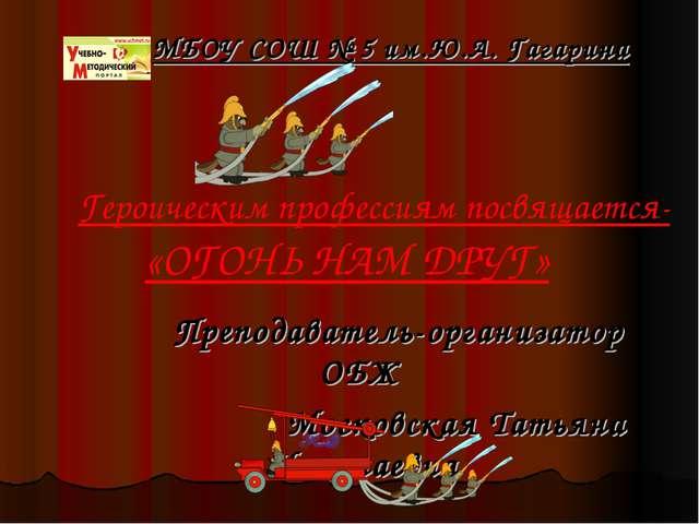 МБОУ СОШ № 5 им.Ю.А. Гагарина Преподаватель-организатор ОБЖ Московская Татья...