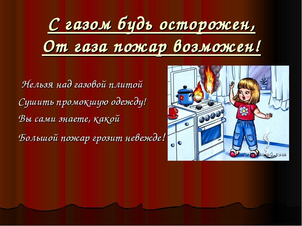 С газом будь осторожен, От газа пожар возможен! Нельзя над газовой плитой Суш...