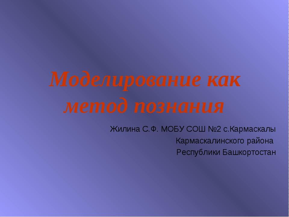 Моделирование как метод познания Жилина С.Ф. МОБУ СОШ №2 с.Кармаскалы Кармаск...