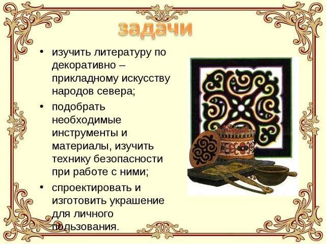 изучить литературу по декоративно – прикладному искусству народов севера; под...
