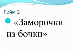 Гейм 2 «Заморочки из бочки»