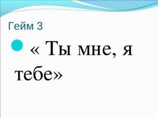 Гейм 3 « Ты мне, я тебе»