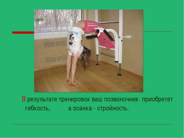 В результате тренировок ваш позвоночник приобретет гибкость, а осанка - стро...