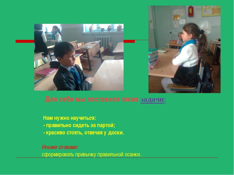 Для себя мы поставили такие задачи: Нам нужно научиться: - правильно сидеть...