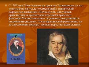 С 1789 года Иван Крылов на средства Рахманинова и в его типографии выпускает