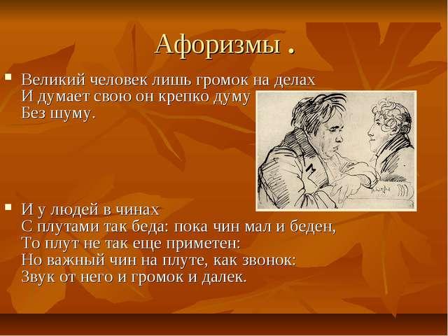 Афоризмы . Великий человек лишь громок на делах И думает свою он крепко думу...