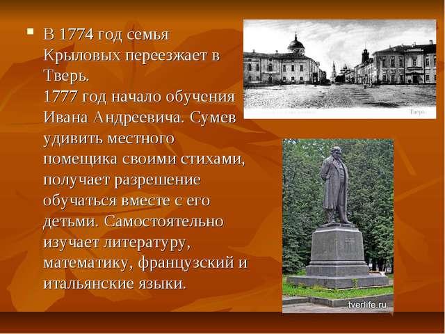 В 1774 год семья Крыловых переезжает в Тверь. 1777 год начало обучения Ивана...
