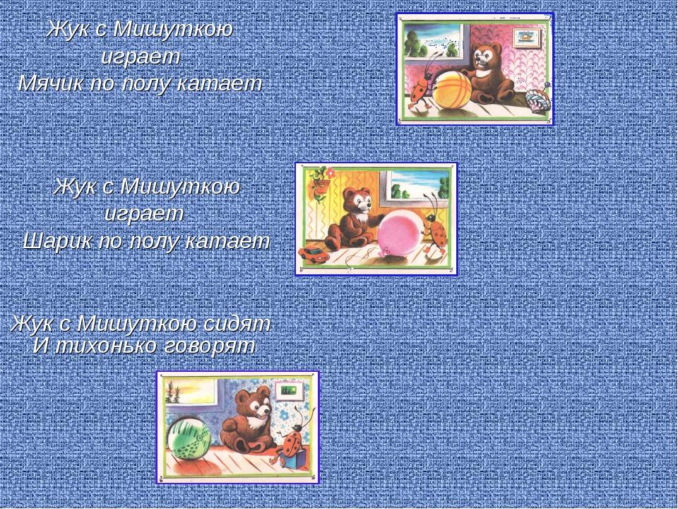 Жук с Мишуткою играет Мячик по полу катает Жук с Мишуткою сидят И тихонько го...
