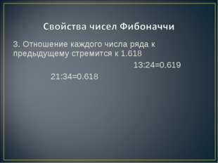 3. Отношение каждого числа ряда к предыдущему стремится к 1.618 13:24=0.619 2
