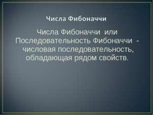 Числа Фибоначчи или Последовательность Фибоначчи - числовая последовательн