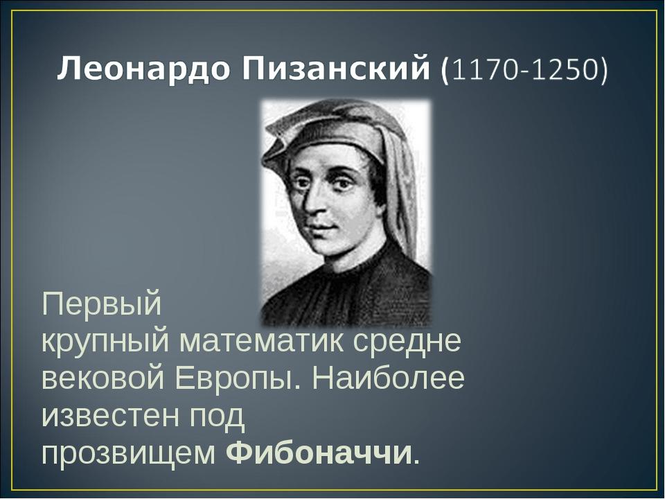 Первый крупныйматематиксредневековой Европы. Наиболее известен под прозвище...