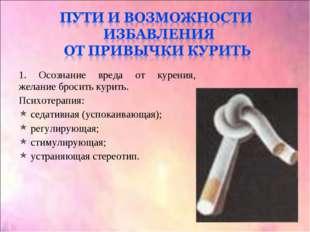 1. Осознание вреда от курения, желание бросить курить. Психотерапия: седативн