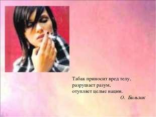 Табак приносит вред телу, разрушает разум, отупляет целые нации. О. Бальзак