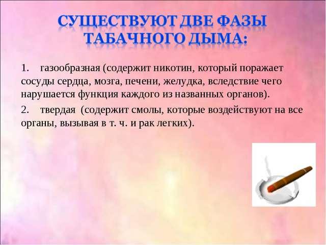 1. газообразная (содержит никотин, который поражает сосуды сердца, мозга, печ...