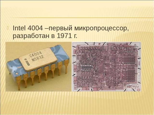 Intel 4004 –первый микропроцессор, разработан в 1971 г.