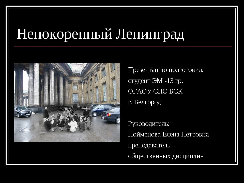 Непокоренный Ленинград Презентацию подготовил: студент ЭМ -13 гр. ОГАОУ СПО Б...