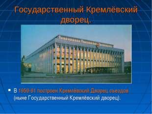 Государственный Кремлёвский дворец. В 1959-61 построен Кремлёвский Дворец съе