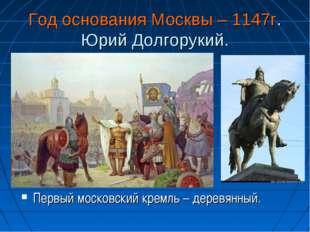 Год основания Москвы – 1147г. Юрий Долгорукий. Первый московский кремль – дер