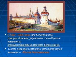 В 1366—1368 годах, при великом князеДмитрии Донском, деревянные стены Кремля